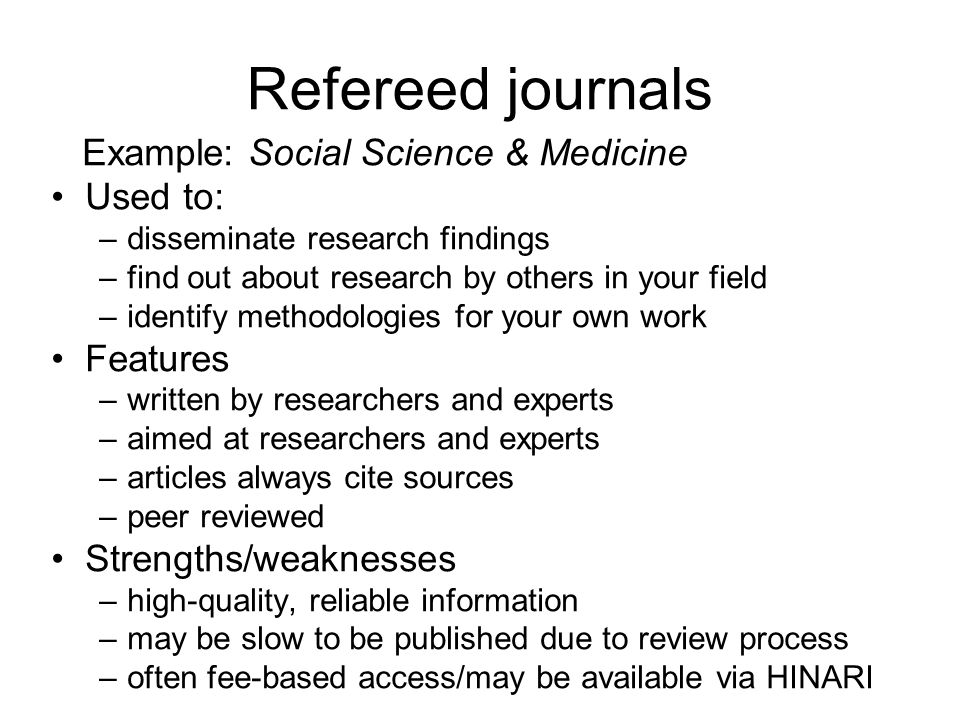 Refereed journals Example: Social Science & Medicine Used to: –disseminate research findings –find out about research by others in your field –identif