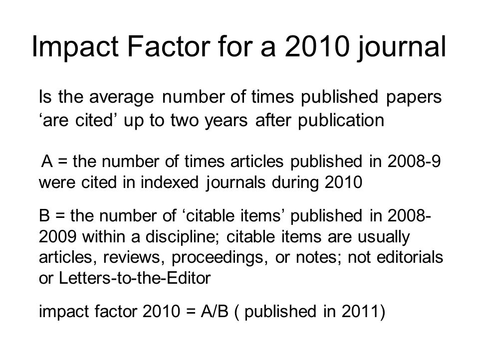 Impact Factor for a 2010 journal Is the average number of times published papers are cited up to two years after publication A = the number of times a