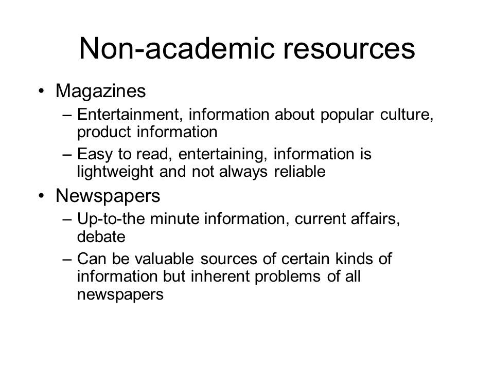 Non-academic resources Magazines –Entertainment, information about popular culture, product information –Easy to read, entertaining, information is li