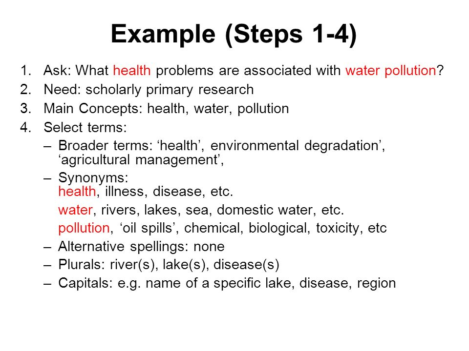 Example (Steps 1-4) 1.Ask: What health problems are associated with water pollution? 2.Need: scholarly primary research 3.Main Concepts: health, water