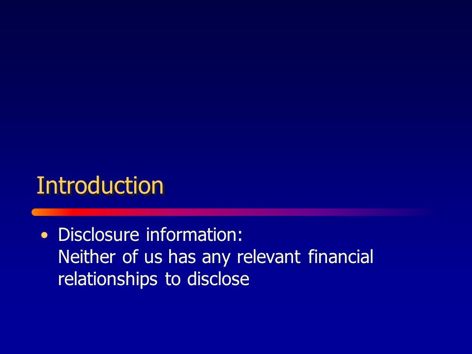 Disclosure information: Neither of us has any relevant financial relationships to disclose Introduction