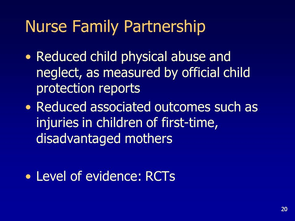 20 Nurse Family Partnership Reduced child physical abuse and neglect, as measured by official child protection reports Reduced associated outcomes such as injuries in children of first-time, disadvantaged mothers Level of evidence: RCTs