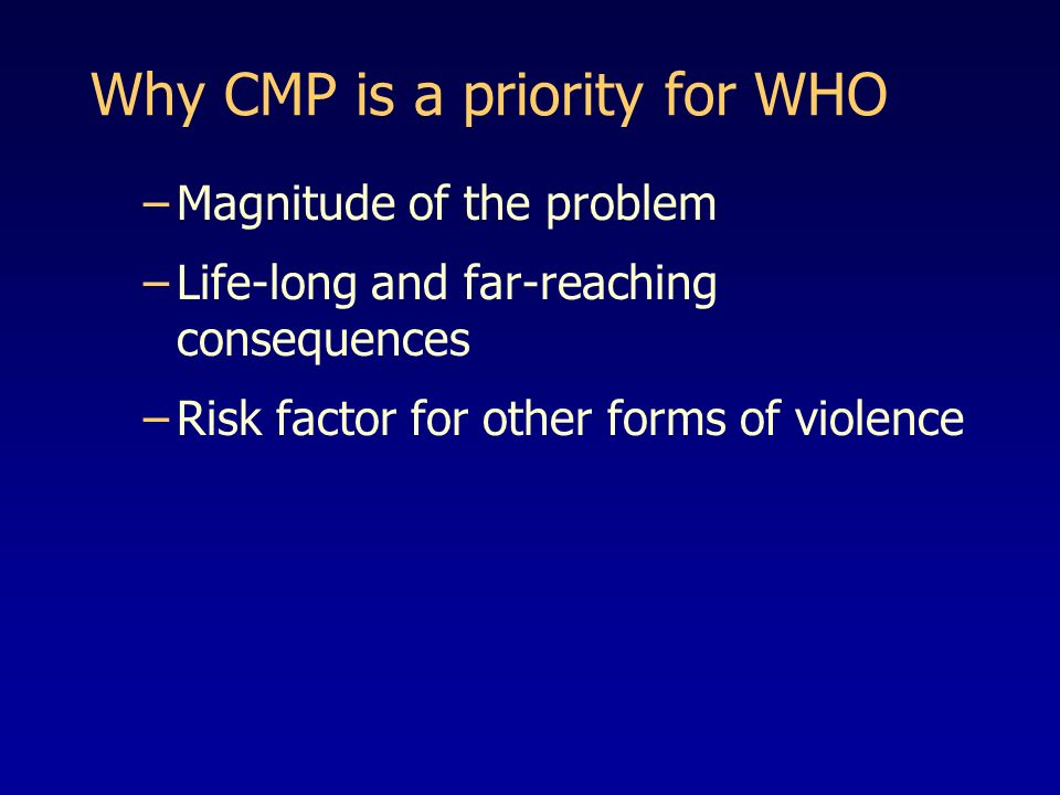 Why CMP is a priority for WHO –Magnitude of the problem –Life-long and far-reaching consequences –Risk factor for other forms of violence