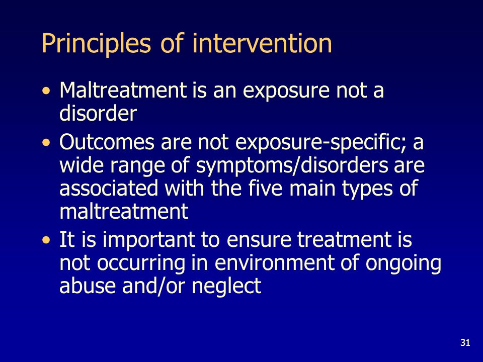 31 Principles of intervention Maltreatment is an exposure not a disorder Outcomes are not exposure-specific; a wide range of symptoms/disorders are associated with the five main types of maltreatment It is important to ensure treatment is not occurring in environment of ongoing abuse and/or neglect