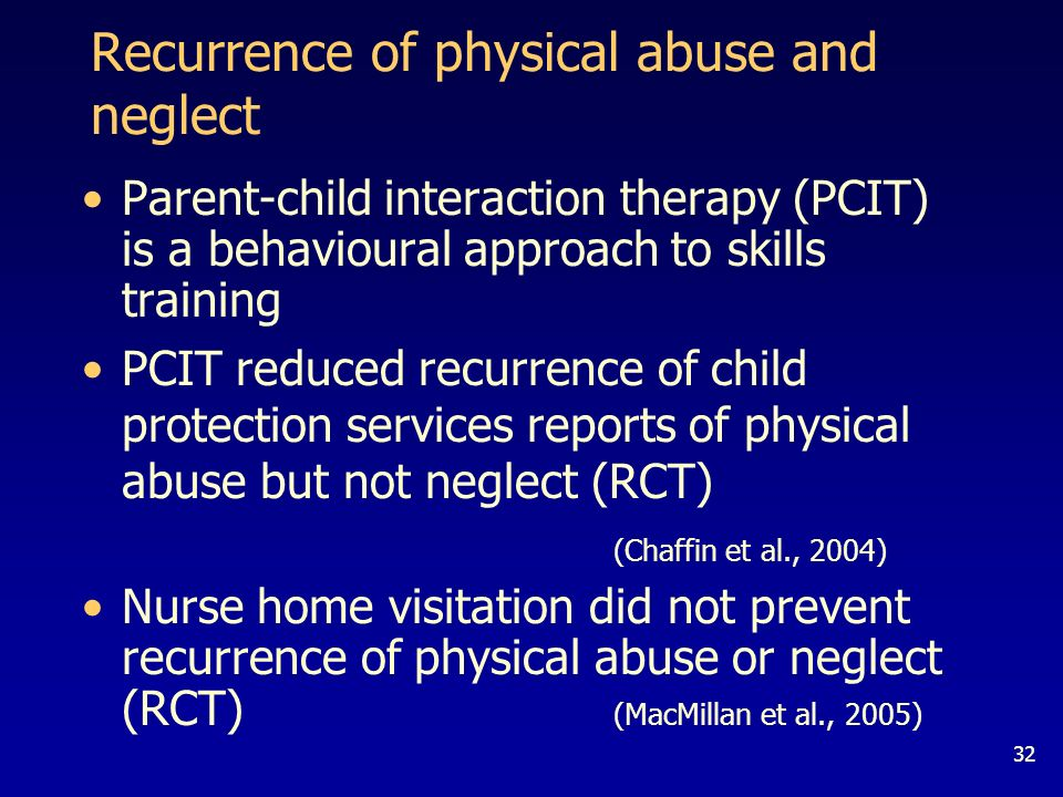 32 Recurrence of physical abuse and neglect Parent-child interaction therapy (PCIT) is a behavioural approach to skills training PCIT reduced recurrence of child protection services reports of physical abuse but not neglect (RCT) (Chaffin et al., 2004) Nurse home visitation did not prevent recurrence of physical abuse or neglect (RCT) (MacMillan et al., 2005)