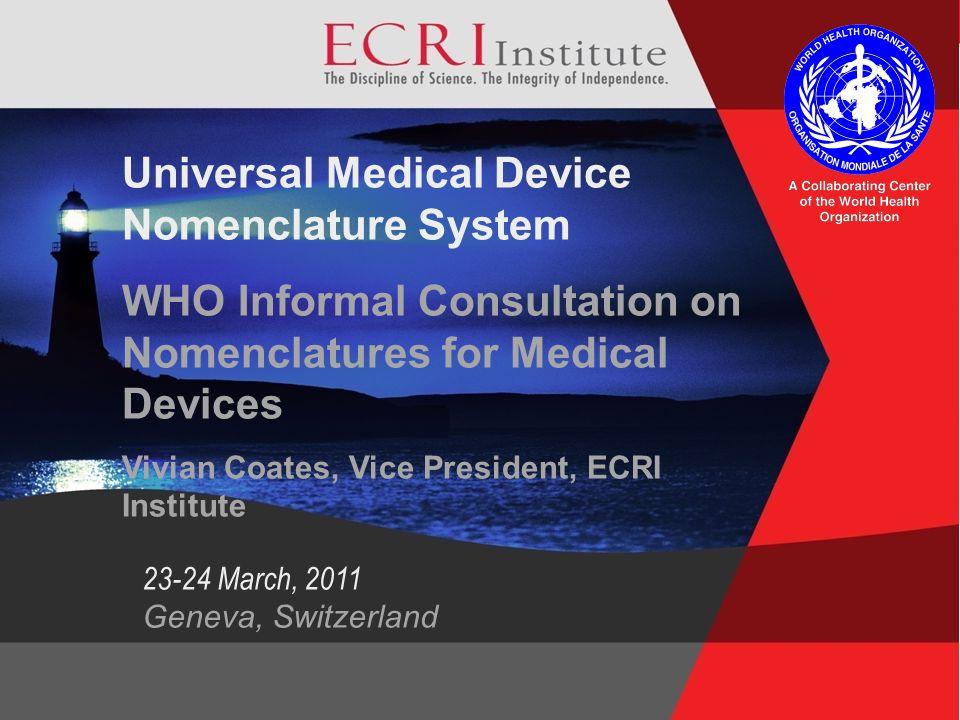1 ©2009 ECRI Institute Universal Medical Device Nomenclature System WHO Informal Consultation on Nomenclatures for Medical Devices Vivian Coates, Vice