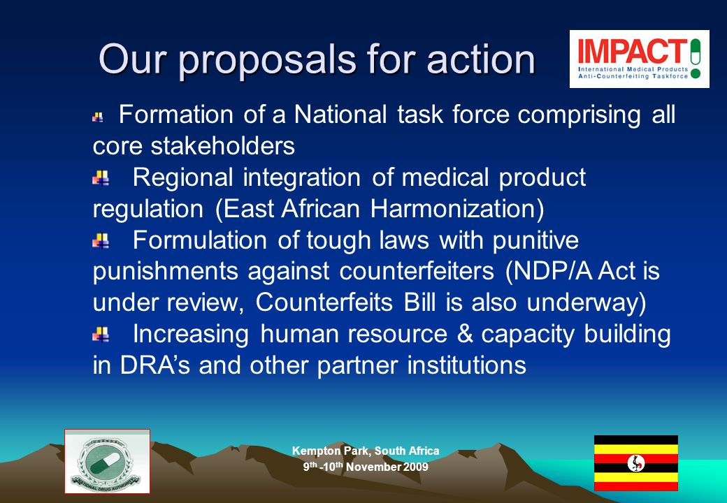 Kempton Park, South Africa 9 th -10 th November 2009 Our proposals for action Formation of a National task force comprising all core stakeholders Regional integration of medical product regulation (East African Harmonization) Formulation of tough laws with punitive punishments against counterfeiters (NDP/A Act is under review, Counterfeits Bill is also underway) Increasing human resource & capacity building in DRAs and other partner institutions