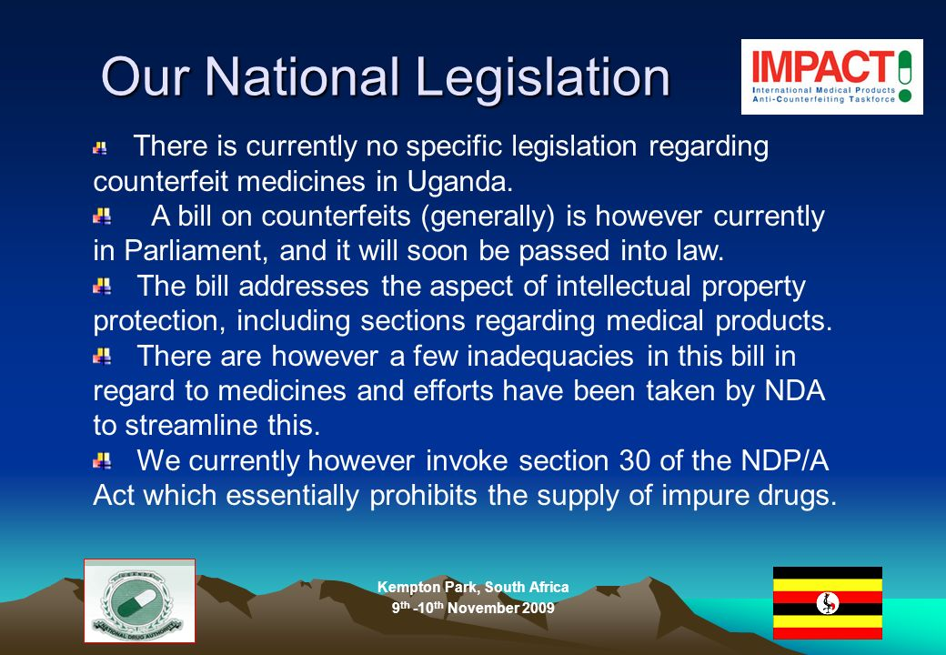 Kempton Park, South Africa 9 th -10 th November 2009 Our National Legislation There is currently no specific legislation regarding counterfeit medicines in Uganda.
