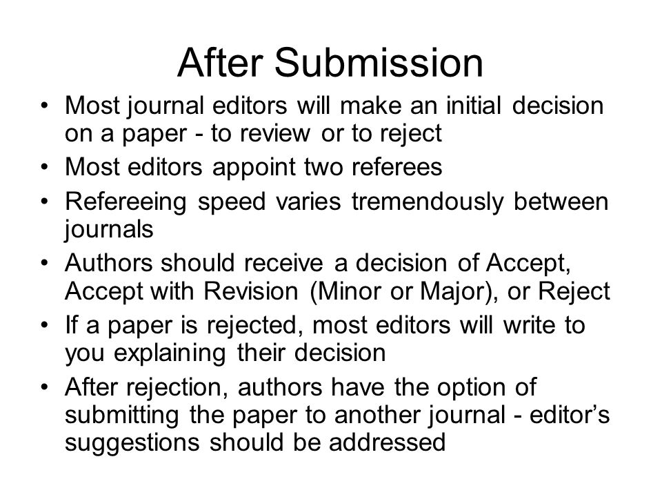 After Submission Most journal editors will make an initial decision on a paper - to review or to reject Most editors appoint two referees Refereeing s