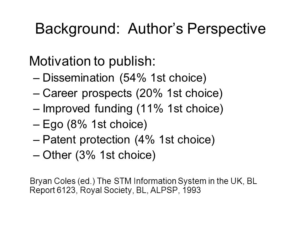 Background: Authors Perspective Motivation to publish: –Dissemination (54% 1st choice) –Career prospects (20% 1st choice) –Improved funding (11% 1st c
