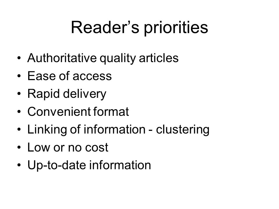Readers priorities Authoritative quality articles Ease of access Rapid delivery Convenient format Linking of information - clustering Low or no cost U