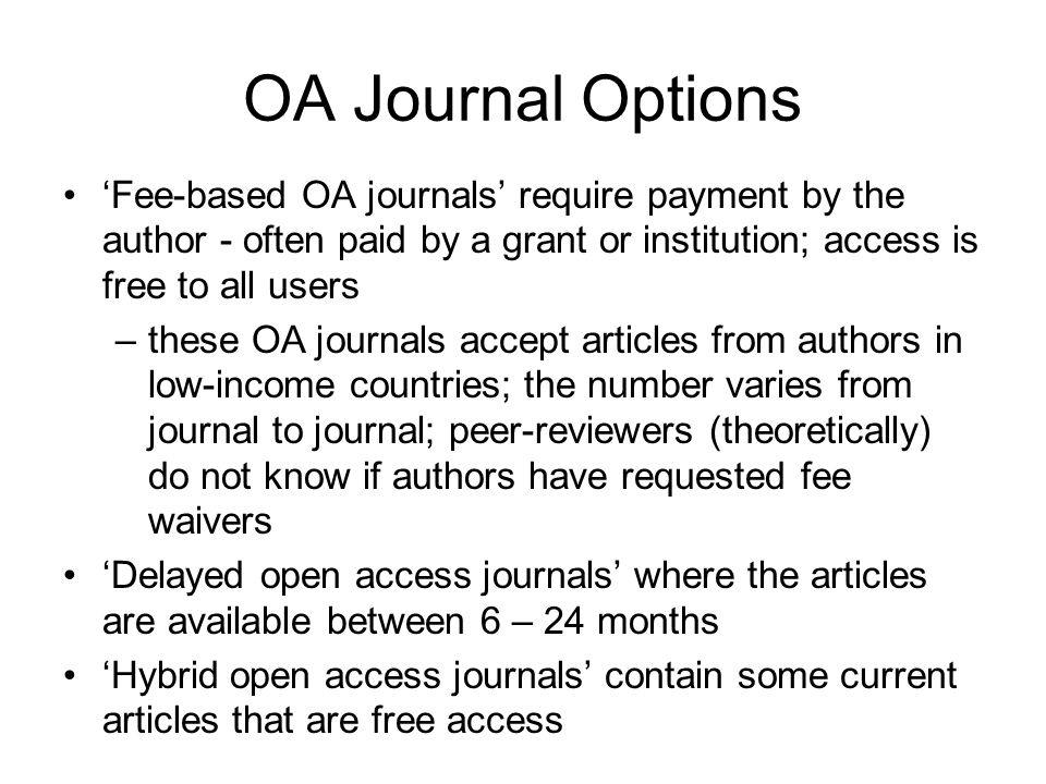 OA Journal Options Fee-based OA journals require payment by the author - often paid by a grant or institution; access is free to all users –these OA j