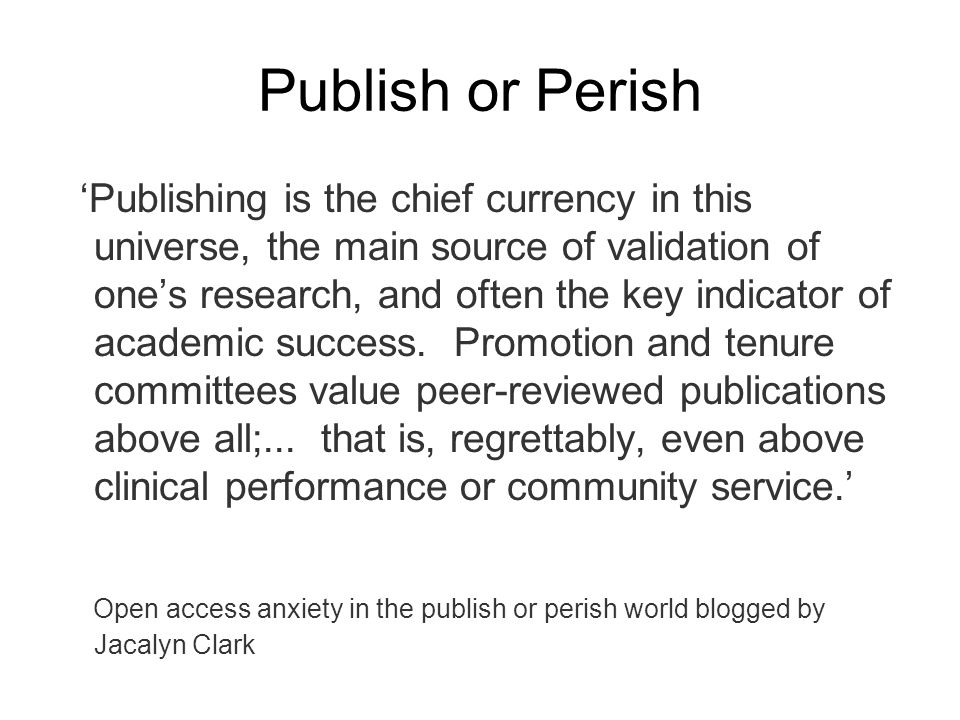 Publish or Perish Publishing is the chief currency in this universe, the main source of validation of ones research, and often the key indicator of ac
