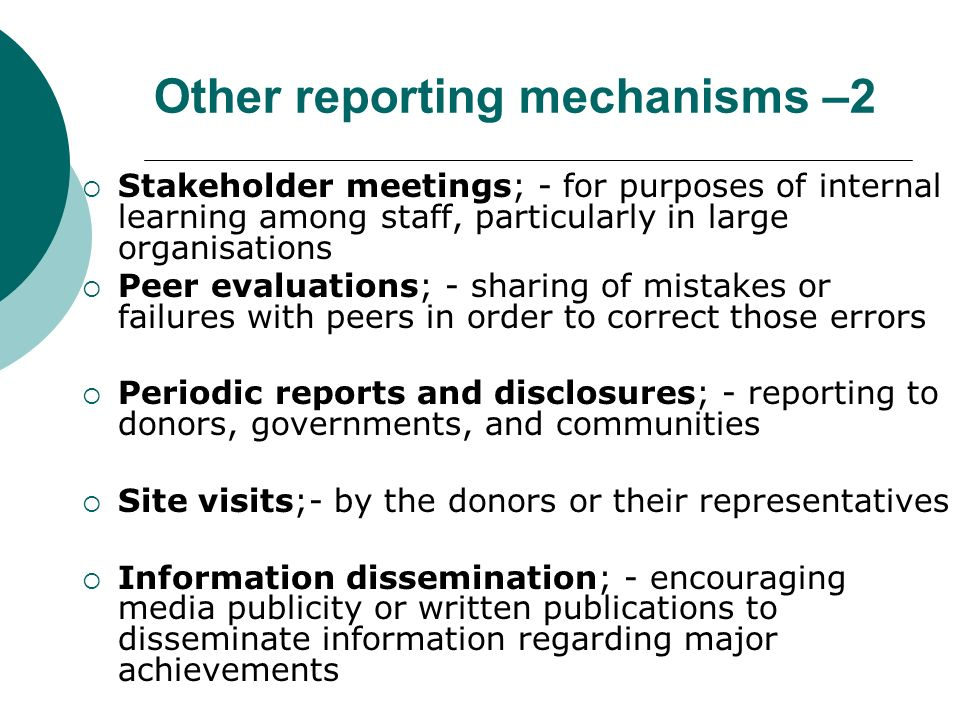 Other reporting mechanisms –2 Stakeholder meetings; - for purposes of internal learning among staff, particularly in large organisations Peer evaluations; - sharing of mistakes or failures with peers in order to correct those errors Periodic reports and disclosures; - reporting to donors, governments, and communities Site visits;- by the donors or their representatives Information dissemination; - encouraging media publicity or written publications to disseminate information regarding major achievements