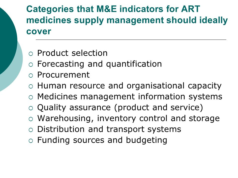 Categories that M&E indicators for ART medicines supply management should ideally cover Product selection Forecasting and quantification Procurement Human resource and organisational capacity Medicines management information systems Quality assurance (product and service) Warehousing, inventory control and storage Distribution and transport systems Funding sources and budgeting