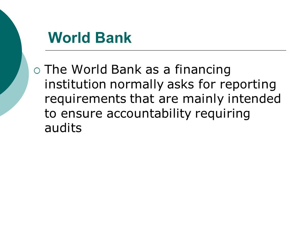World Bank The World Bank as a financing institution normally asks for reporting requirements that are mainly intended to ensure accountability requiring audits