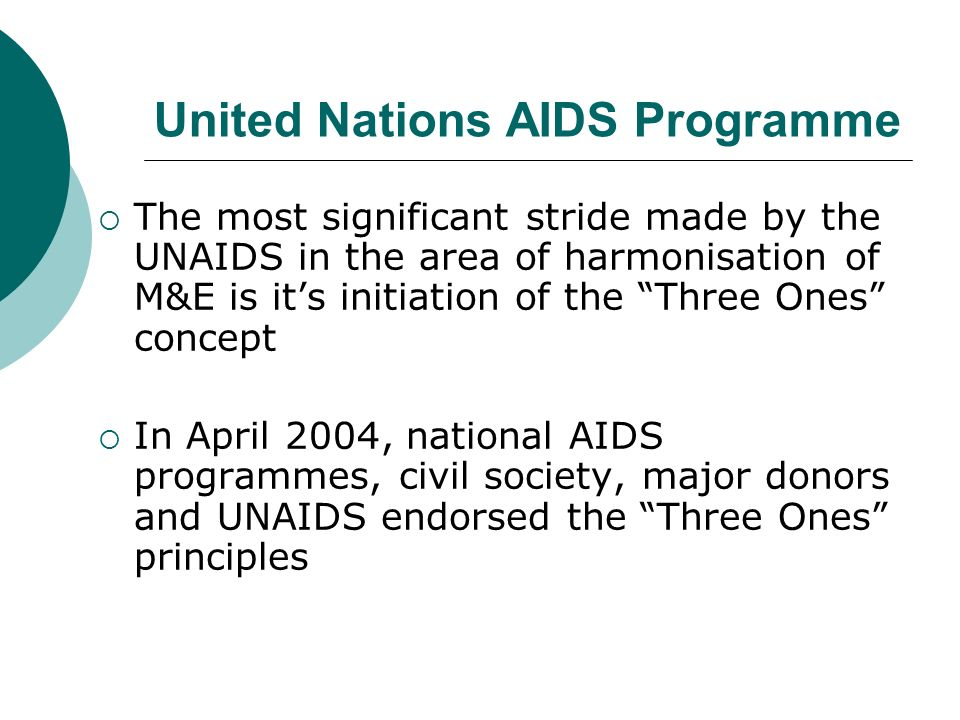 United Nations AIDS Programme The most significant stride made by the UNAIDS in the area of harmonisation of M&E is its initiation of the Three Ones concept In April 2004, national AIDS programmes, civil society, major donors and UNAIDS endorsed the Three Ones principles