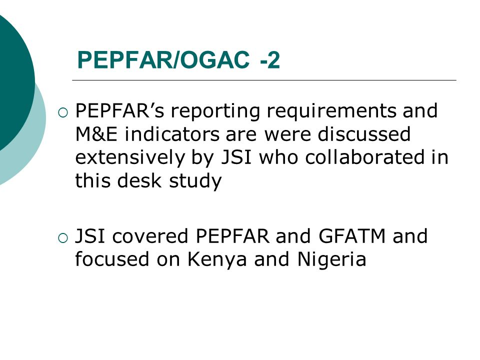 PEPFAR/OGAC -2 PEPFARs reporting requirements and M&E indicators are were discussed extensively by JSI who collaborated in this desk study JSI covered PEPFAR and GFATM and focused on Kenya and Nigeria