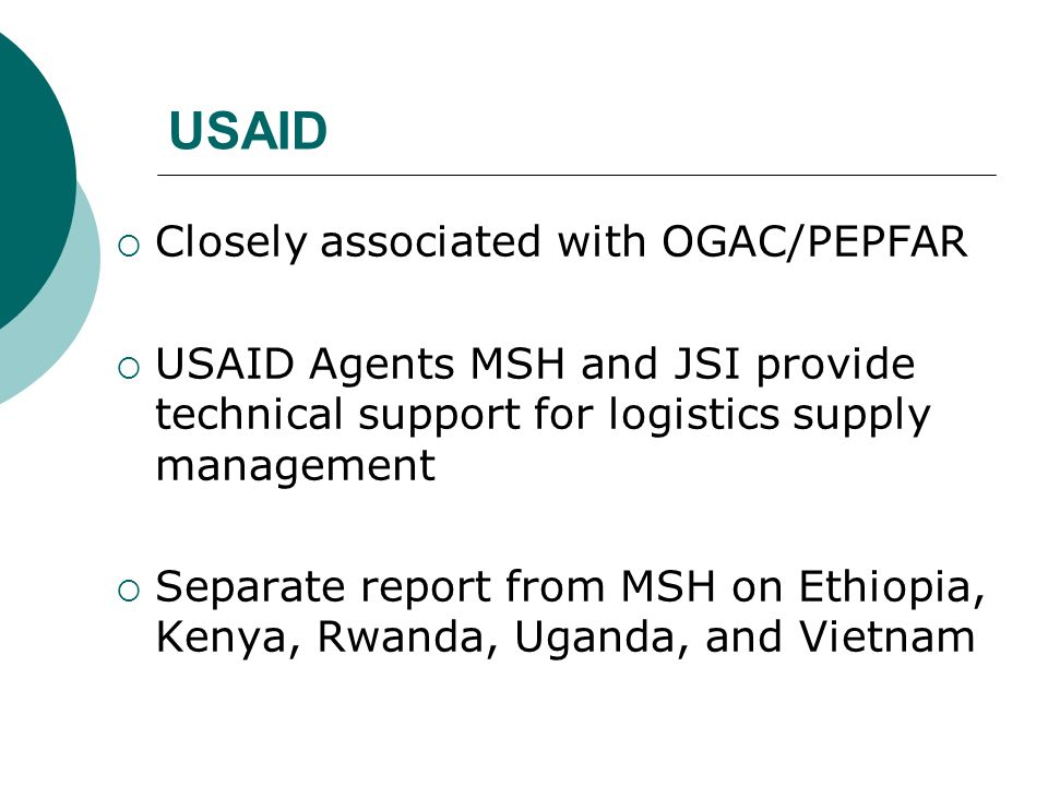 USAID Closely associated with OGAC/PEPFAR USAID Agents MSH and JSI provide technical support for logistics supply management Separate report from MSH on Ethiopia, Kenya, Rwanda, Uganda, and Vietnam