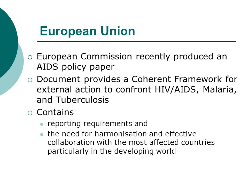 European Union European Commission recently produced an AIDS policy paper Document provides a Coherent Framework for external action to confront HIV/AIDS, Malaria, and Tuberculosis Contains reporting requirements and the need for harmonisation and effective collaboration with the most affected countries particularly in the developing world