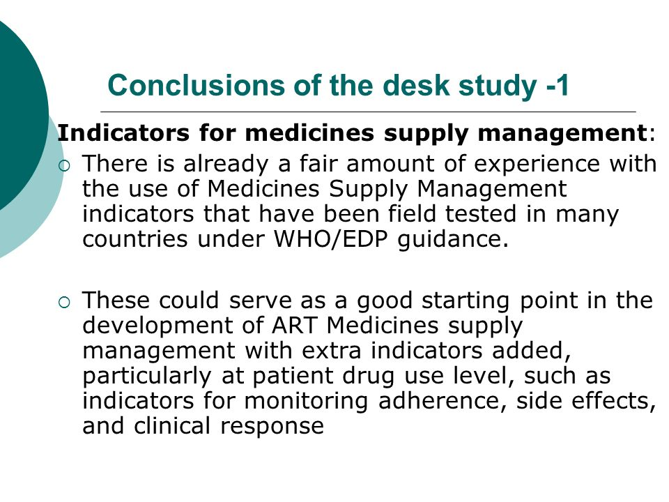 Conclusions of the desk study -1 Indicators for medicines supply management: There is already a fair amount of experience with the use of Medicines Supply Management indicators that have been field tested in many countries under WHO/EDP guidance.