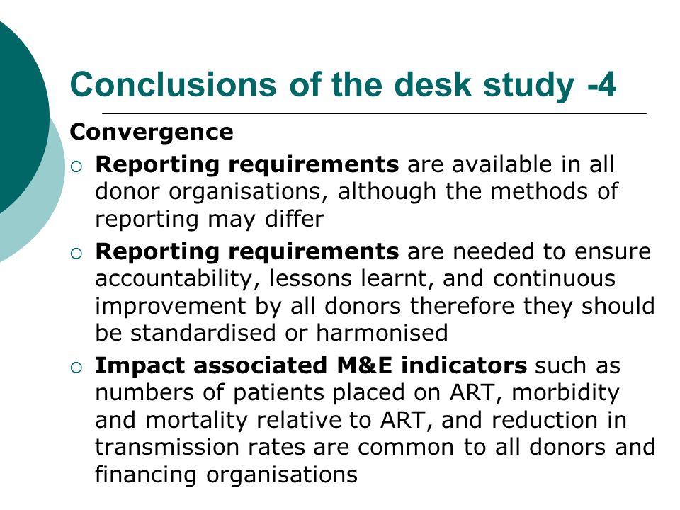 Conclusions of the desk study -4 Convergence Reporting requirements are available in all donor organisations, although the methods of reporting may differ Reporting requirements are needed to ensure accountability, lessons learnt, and continuous improvement by all donors therefore they should be standardised or harmonised Impact associated M&E indicators such as numbers of patients placed on ART, morbidity and mortality relative to ART, and reduction in transmission rates are common to all donors and financing organisations
