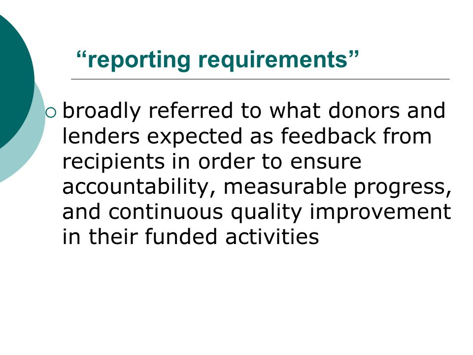 reporting requirements broadly referred to what donors and lenders expected as feedback from recipients in order to ensure accountability, measurable progress, and continuous quality improvement in their funded activities