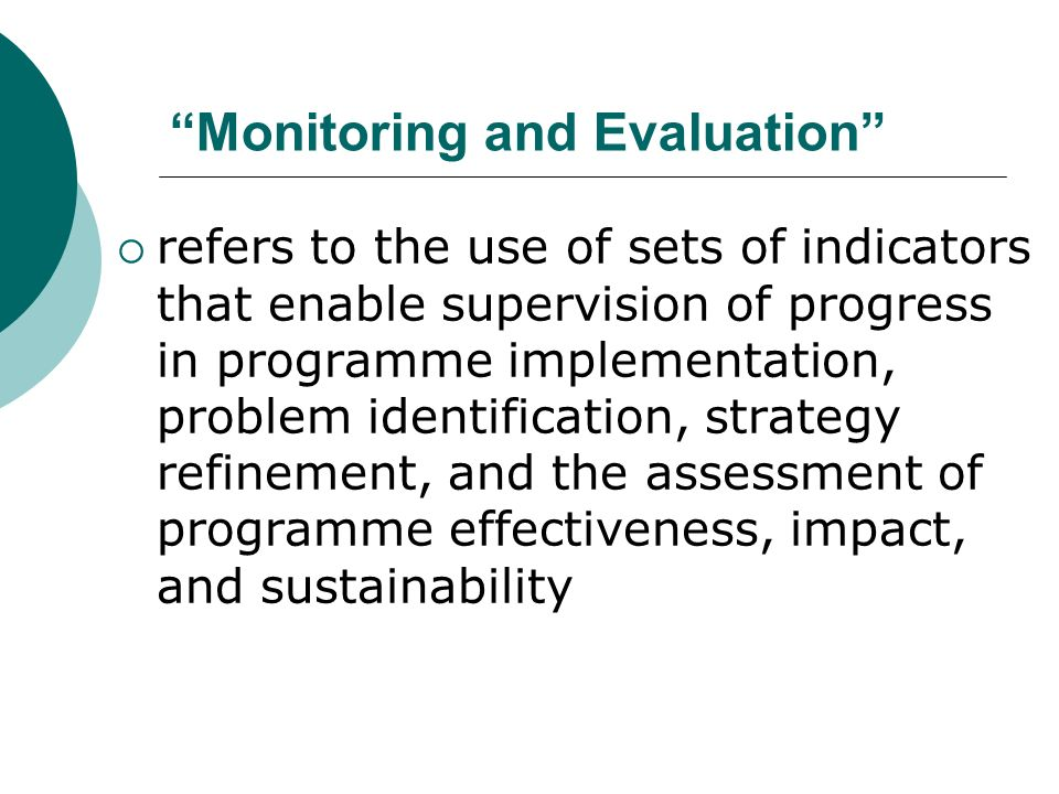 Monitoring and Evaluation refers to the use of sets of indicators that enable supervision of progress in programme implementation, problem identification, strategy refinement, and the assessment of programme effectiveness, impact, and sustainability