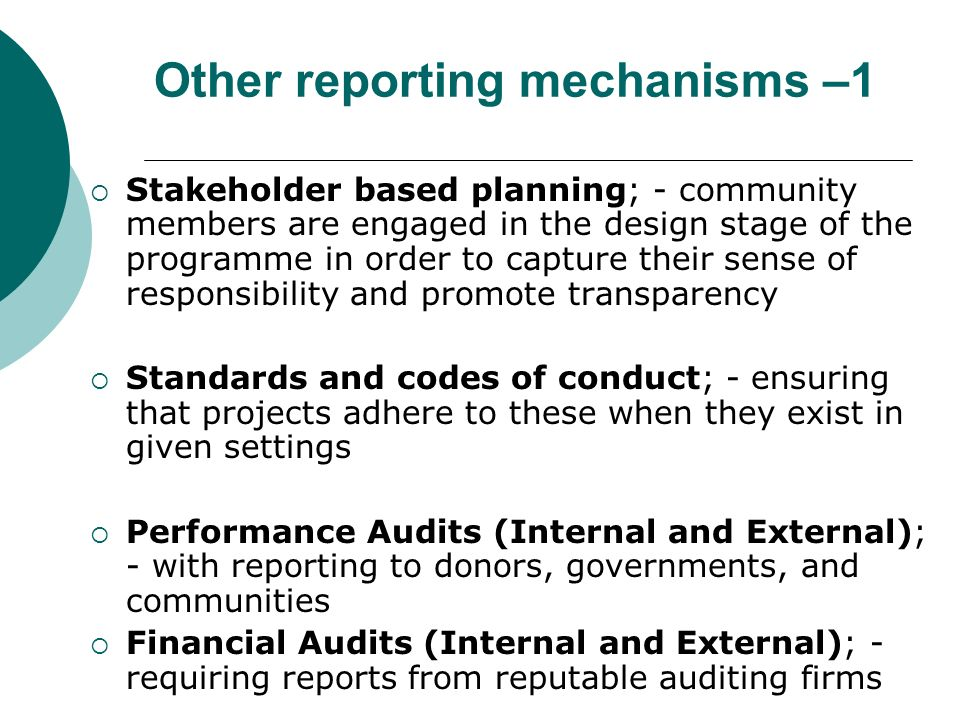 Other reporting mechanisms –1 Stakeholder based planning; - community members are engaged in the design stage of the programme in order to capture their sense of responsibility and promote transparency Standards and codes of conduct; - ensuring that projects adhere to these when they exist in given settings Performance Audits (Internal and External); - with reporting to donors, governments, and communities Financial Audits (Internal and External); - requiring reports from reputable auditing firms