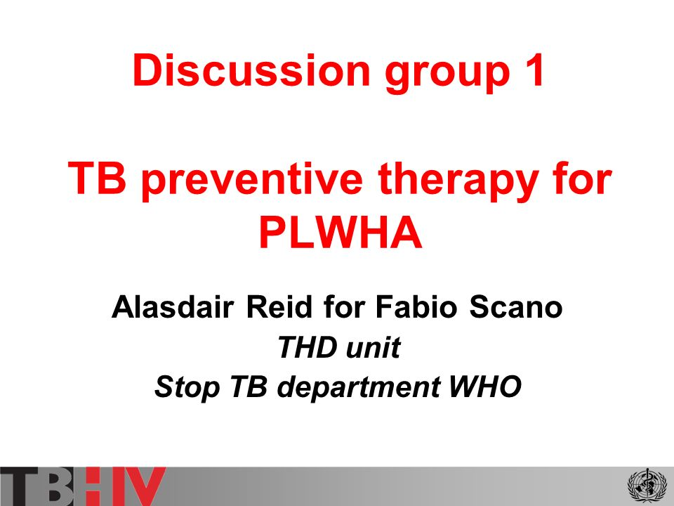 Discussion group 1 TB preventive therapy for PLWHA Alasdair Reid for Fabio Scano THD unit Stop TB department WHO