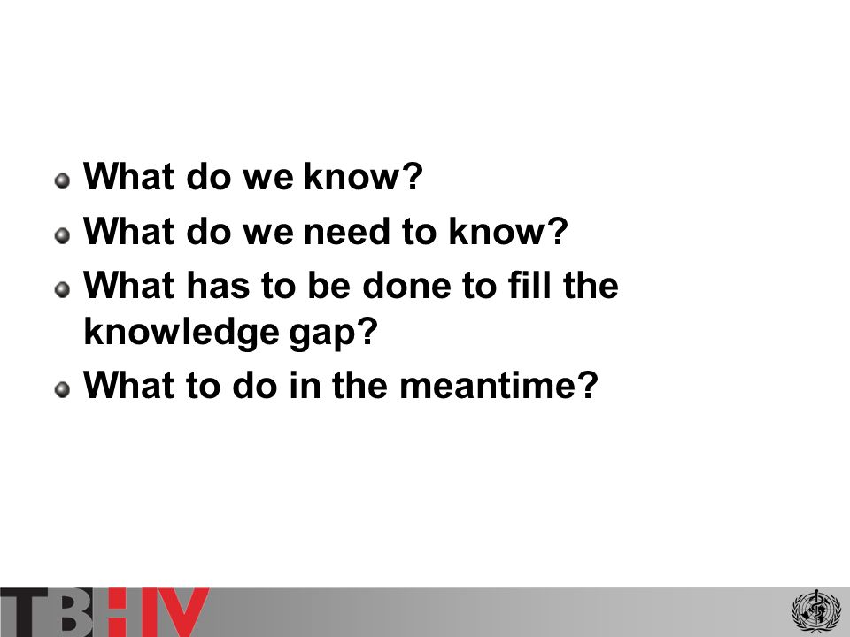 What do we know? What do we need to know? What has to be done to fill the knowledge gap? What to do in the meantime?