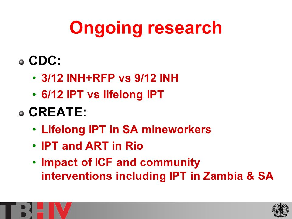 Ongoing research South Africa 4 arm study 6/12 INH v lifelong INH v 3/12 RFP/INH v 3/12 RMP/INH Botswana National IPT programme since 2003 Evaluation in 2005 linked to DRS (1995/6, 1999, 2002) USAID - India 6/12 EH vs 3yrs INH NIAID INH to infants of HIV positive mothers
