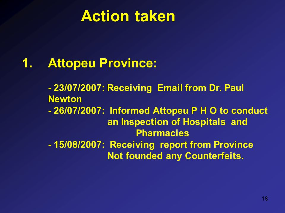 18 Action taken 1.Attopeu Province: - 23/07/2007: Receiving Email from Dr. Paul Newton - 26/07/2007: Informed Attopeu P H O to conduct an Inspection o