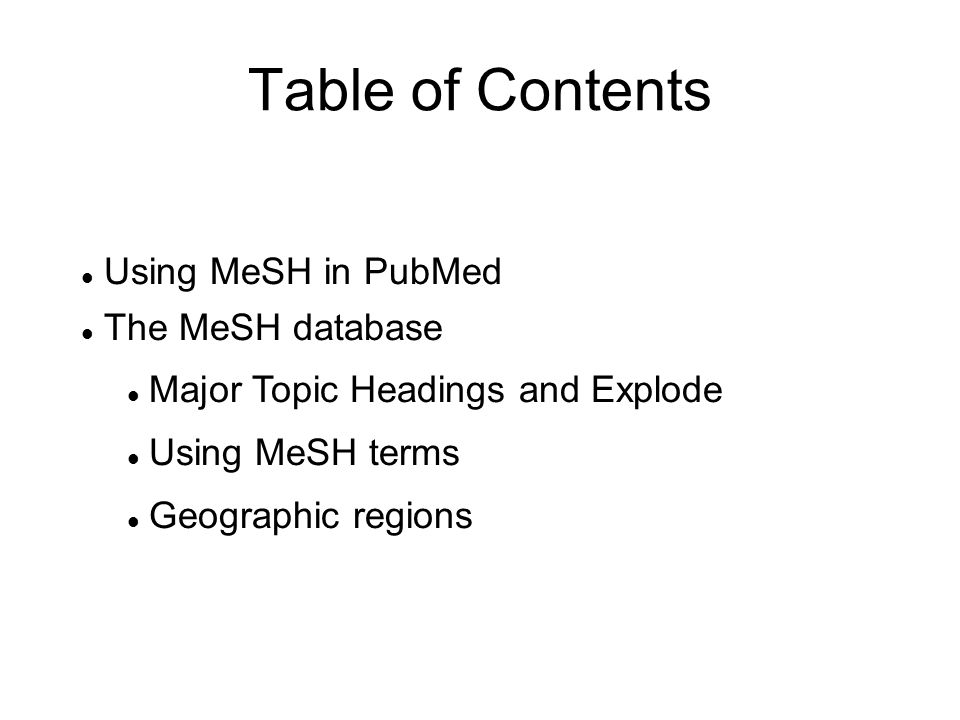 Table of Contents Using MeSH in PubMed The MeSH database Major Topic Headings and Explode Using MeSH terms Geographic regions