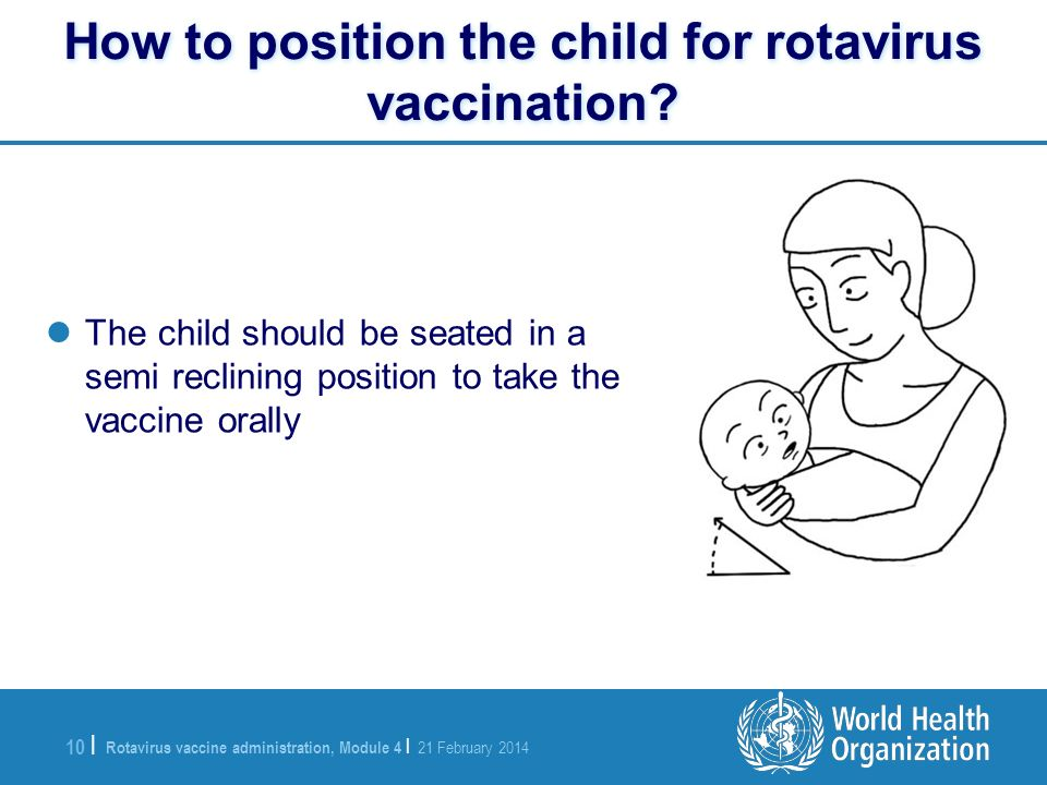 Rotavirus vaccine administration, Module 4 | 21 February 2014 10 | The child should be seated in a semi reclining position to take the vaccine orally