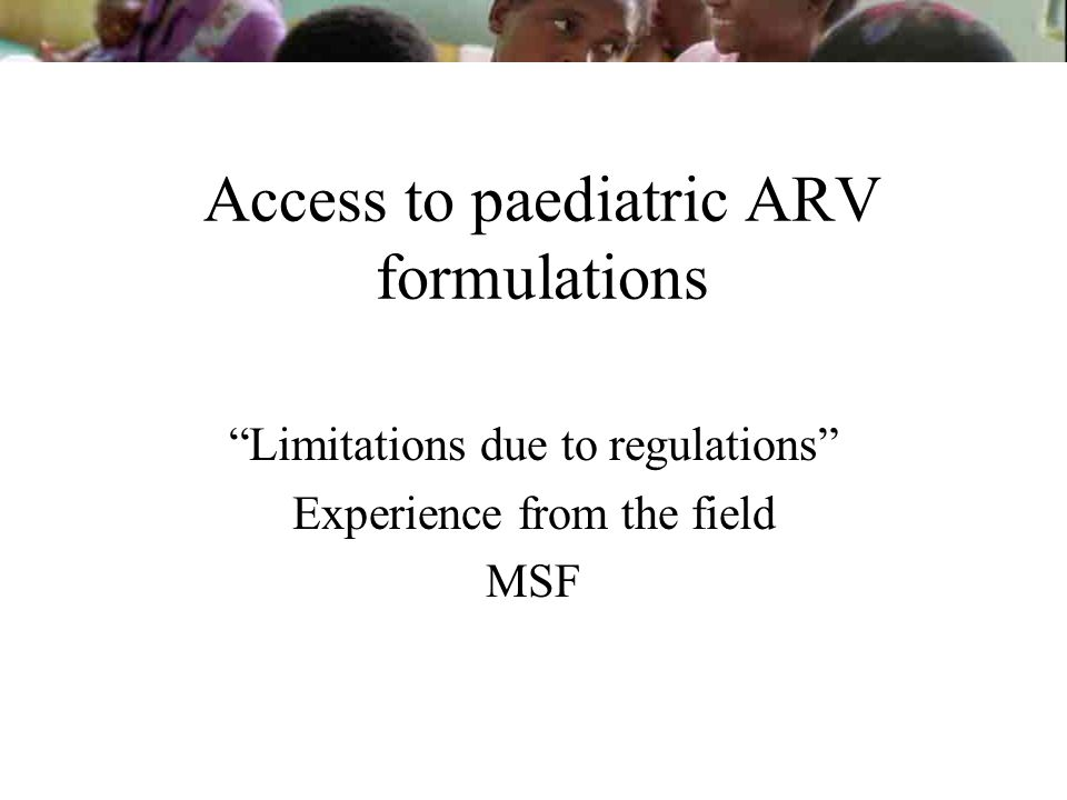 Access to paediatric ARV formulations Limitations due to regulations Experience from the field MSF