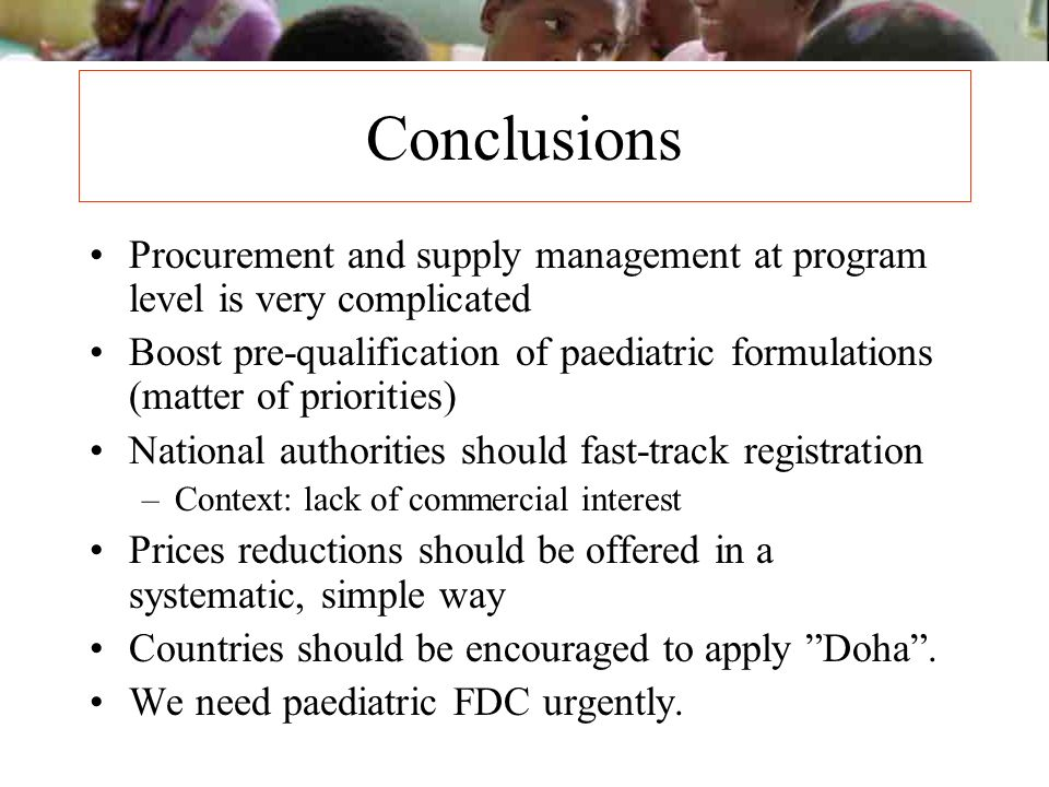 Conclusions Procurement and supply management at program level is very complicated Boost pre-qualification of paediatric formulations (matter of prior