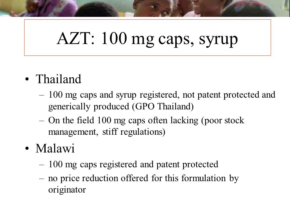 AZT: 100 mg caps, syrup Thailand –100 mg caps and syrup registered, not patent protected and generically produced (GPO Thailand) –On the field 100 mg