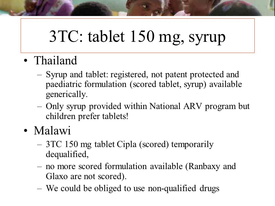 3TC: tablet 150 mg, syrup Thailand –Syrup and tablet: registered, not patent protected and paediatric formulation (scored tablet, syrup) available gen
