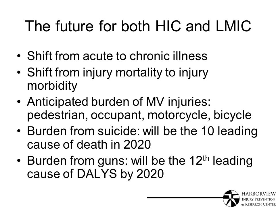 The future for both HIC and LMIC Shift from acute to chronic illness Shift from injury mortality to injury morbidity Anticipated burden of MV injuries: pedestrian, occupant, motorcycle, bicycle Burden from suicide: will be the 10 leading cause of death in 2020 Burden from guns: will be the 12 th leading cause of DALYS by 2020