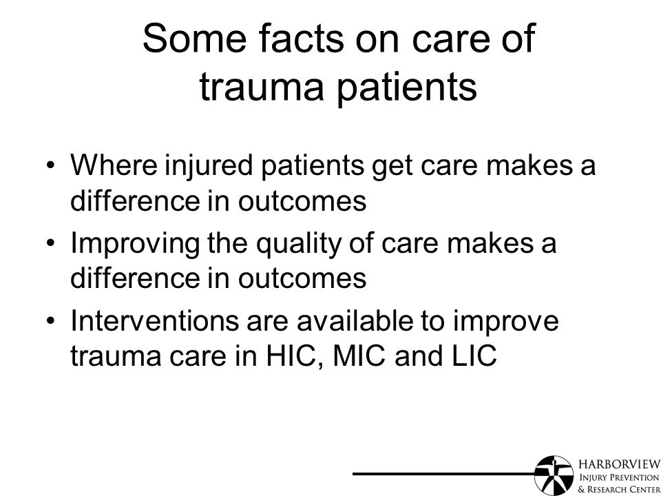 Some facts on care of trauma patients Where injured patients get care makes a difference in outcomes Improving the quality of care makes a difference in outcomes Interventions are available to improve trauma care in HIC, MIC and LIC