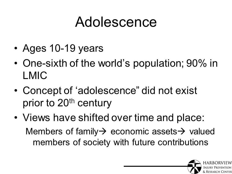Adolescence Ages years One-sixth of the worlds population; 90% in LMIC Concept of adolescence did not exist prior to 20 th century Views have shifted over time and place: Members of family economic assets valued members of society with future contributions