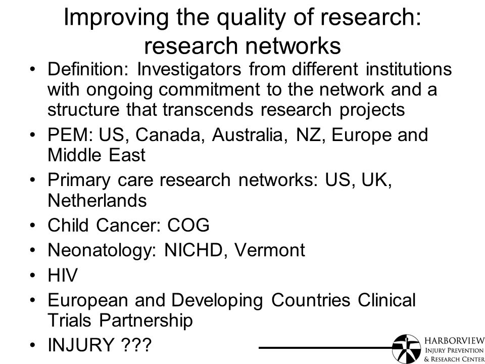 Improving the quality of research: research networks Definition: Investigators from different institutions with ongoing commitment to the network and a structure that transcends research projects PEM: US, Canada, Australia, NZ, Europe and Middle East Primary care research networks: US, UK, Netherlands Child Cancer: COG Neonatology: NICHD, Vermont HIV European and Developing Countries Clinical Trials Partnership INJURY