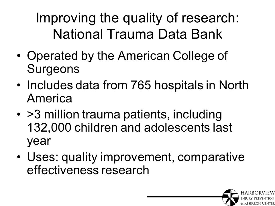 Improving the quality of research: National Trauma Data Bank Operated by the American College of Surgeons Includes data from 765 hospitals in North America >3 million trauma patients, including 132,000 children and adolescents last year Uses: quality improvement, comparative effectiveness research