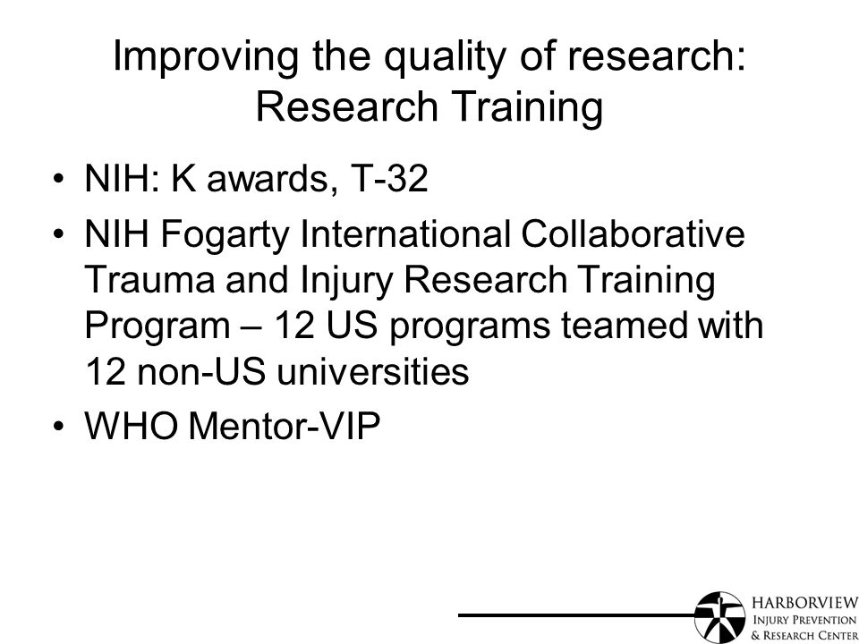 Improving the quality of research: Research Training NIH: K awards, T-32 NIH Fogarty International Collaborative Trauma and Injury Research Training Program – 12 US programs teamed with 12 non-US universities WHO Mentor-VIP