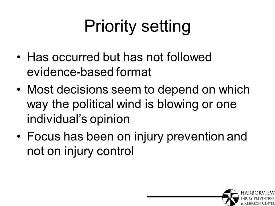 Priority setting Has occurred but has not followed evidence-based format Most decisions seem to depend on which way the political wind is blowing or one individuals opinion Focus has been on injury prevention and not on injury control