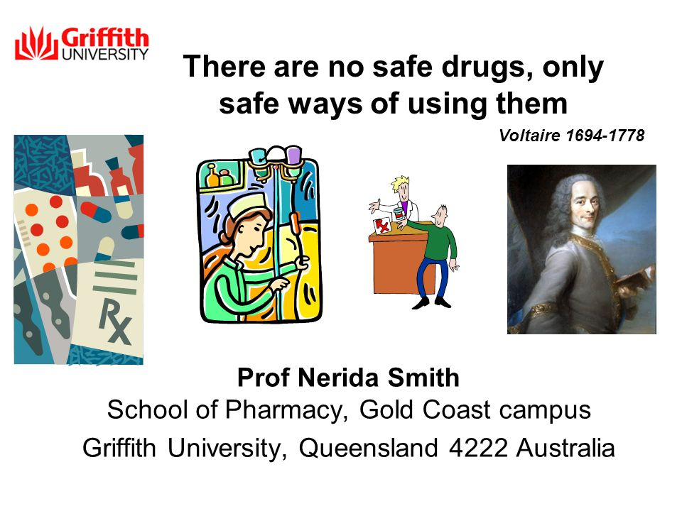 There are no safe drugs, only safe ways of using them Prof Nerida Smith School of Pharmacy, Gold Coast campus Griffith University, Queensland 4222 Australia Voltaire