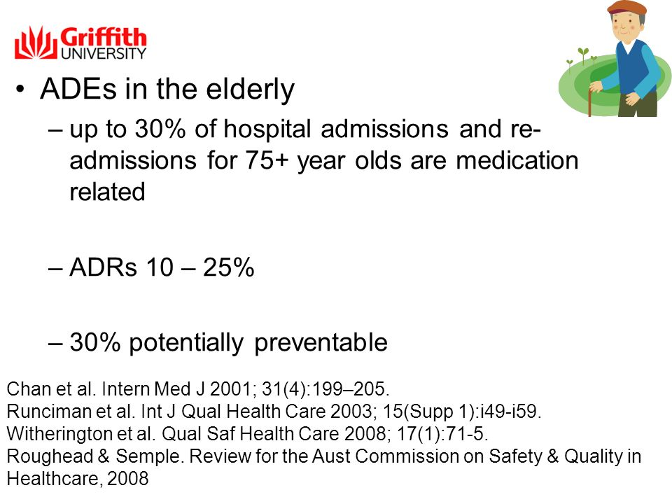 ADEs in the elderly –up to 30% of hospital admissions and re- admissions for 75+ year olds are medication related –ADRs 10 – 25% –30% potentially preventable Chan et al.