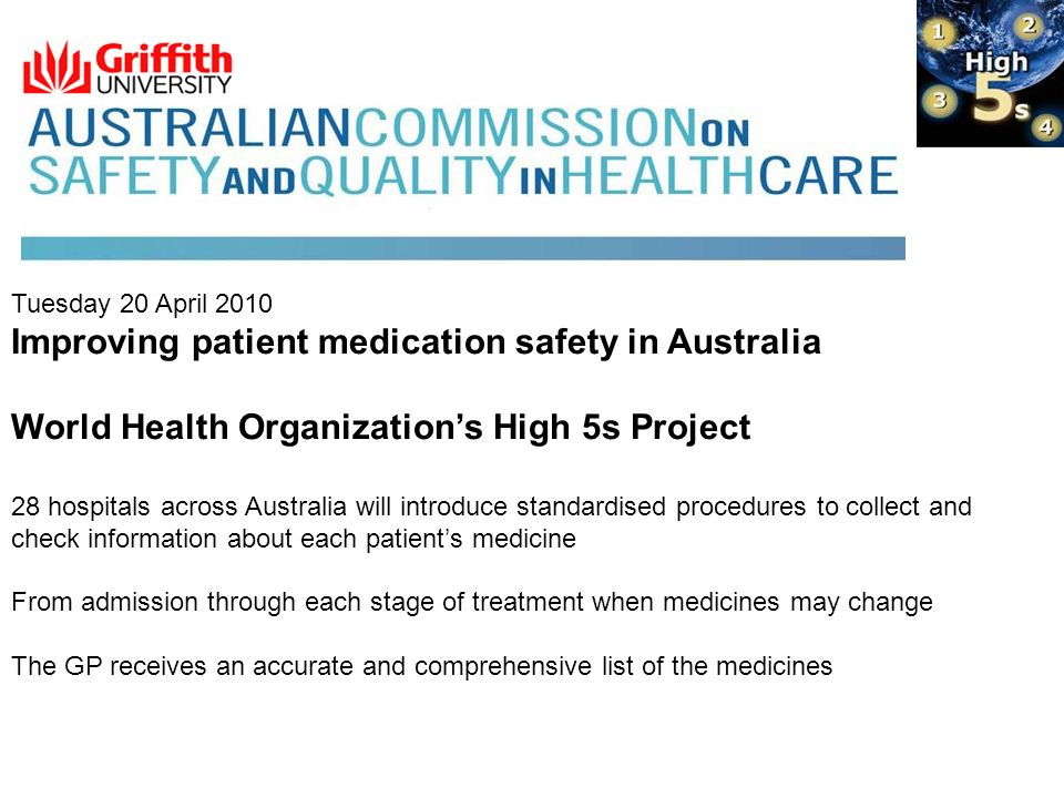 Tuesday 20 April 2010 Improving patient medication safety in Australia World Health Organizations High 5s Project 28 hospitals across Australia will introduce standardised procedures to collect and check information about each patients medicine From admission through each stage of treatment when medicines may change The GP receives an accurate and comprehensive list of the medicines