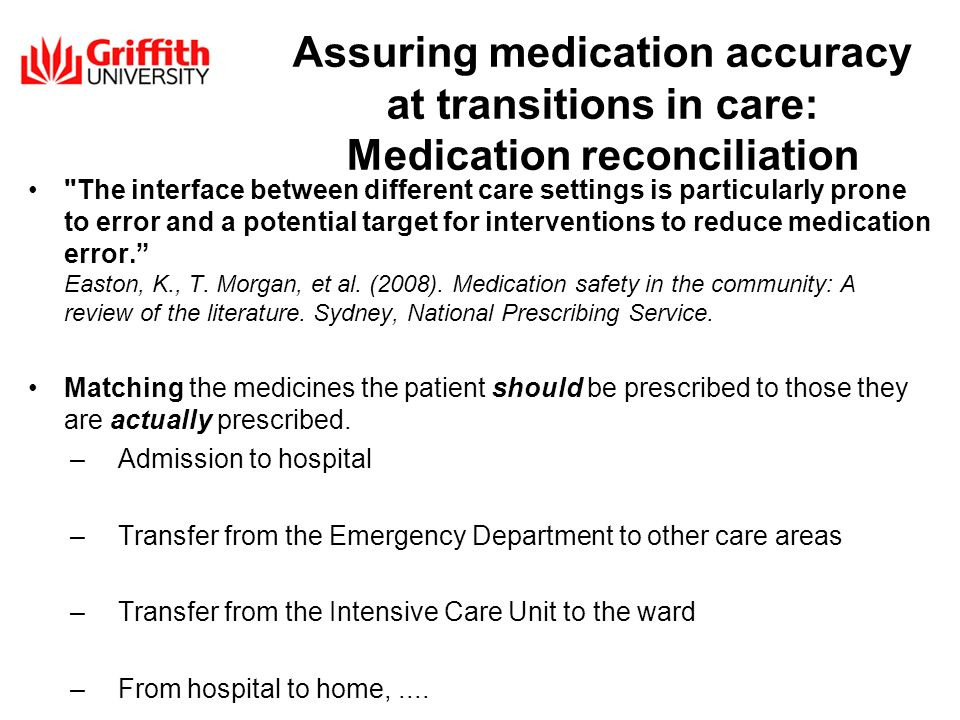 Assuring medication accuracy at transitions in care: Medication reconciliation The interface between different care settings is particularly prone to error and a potential target for interventions to reduce medication error.